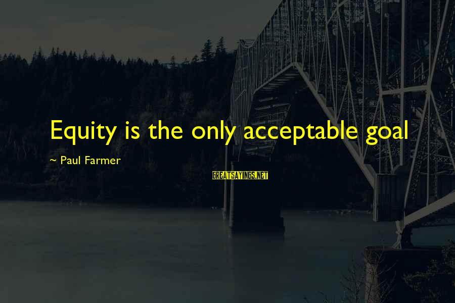 Funny Teenager Sayings By Paul Farmer: Equity is the only acceptable goal