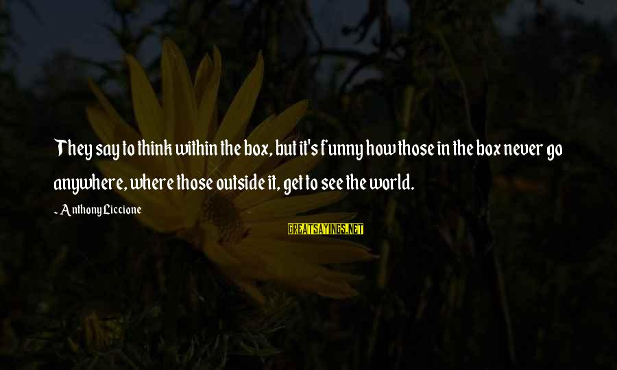 Funny Think Outside The Box Sayings By Anthony Liccione: They say to think within the box, but it's funny how those in the box