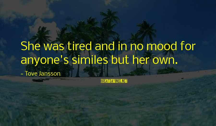 Funny Think Outside The Box Sayings By Tove Jansson: She was tired and in no mood for anyone's similes but her own.