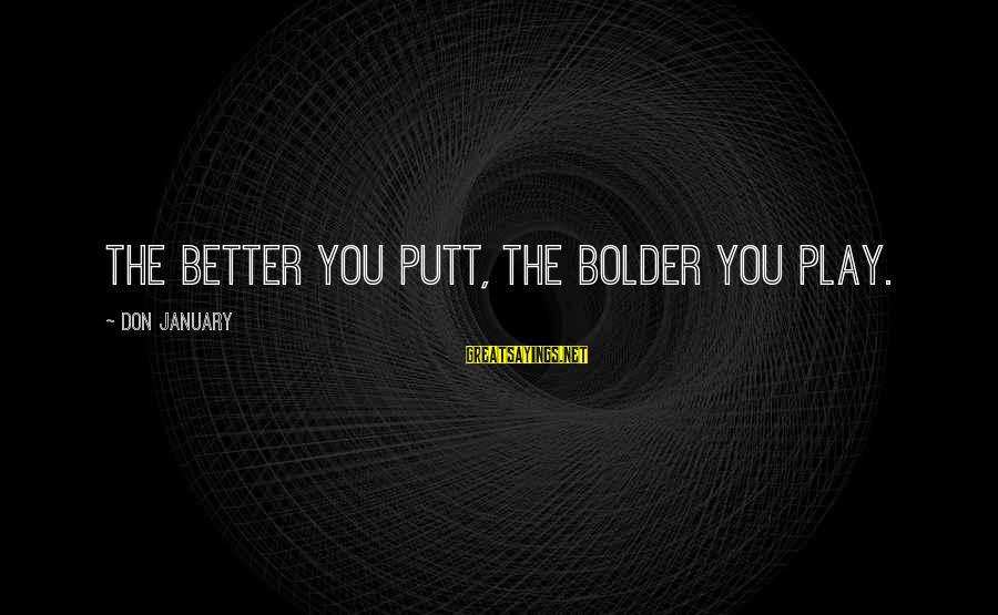 Funny Tourette Syndrome Sayings By Don January: The better you putt, the bolder you play.