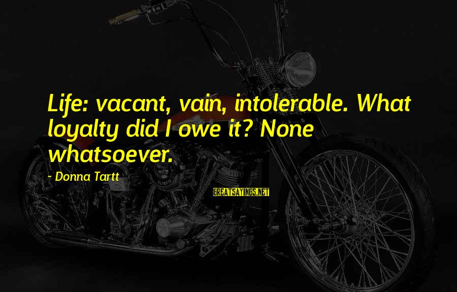 Funny Tourette Syndrome Sayings By Donna Tartt: Life: vacant, vain, intolerable. What loyalty did I owe it? None whatsoever.