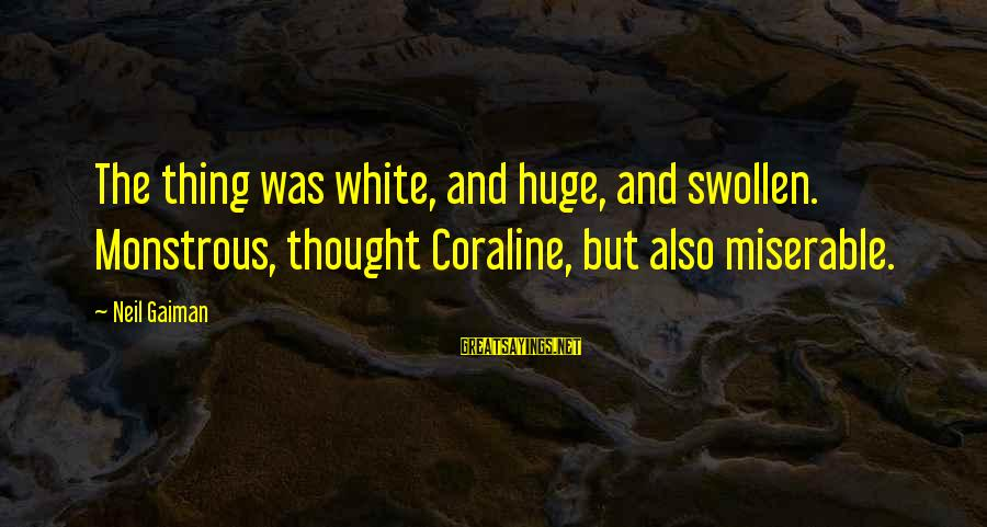 Funny Tourette Syndrome Sayings By Neil Gaiman: The thing was white, and huge, and swollen. Monstrous, thought Coraline, but also miserable.