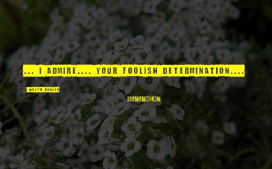 Funny Unpacking Sayings By Deyth Banger: ... I admire.... your foolish determination....
