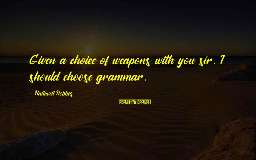 Funny Weapons Sayings By Halliwell Hobbes: Given a choice of weapons with you sir, I should choose grammar.