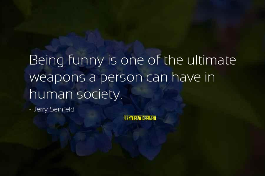 Funny Weapons Sayings By Jerry Seinfeld: Being funny is one of the ultimate weapons a person can have in human society.