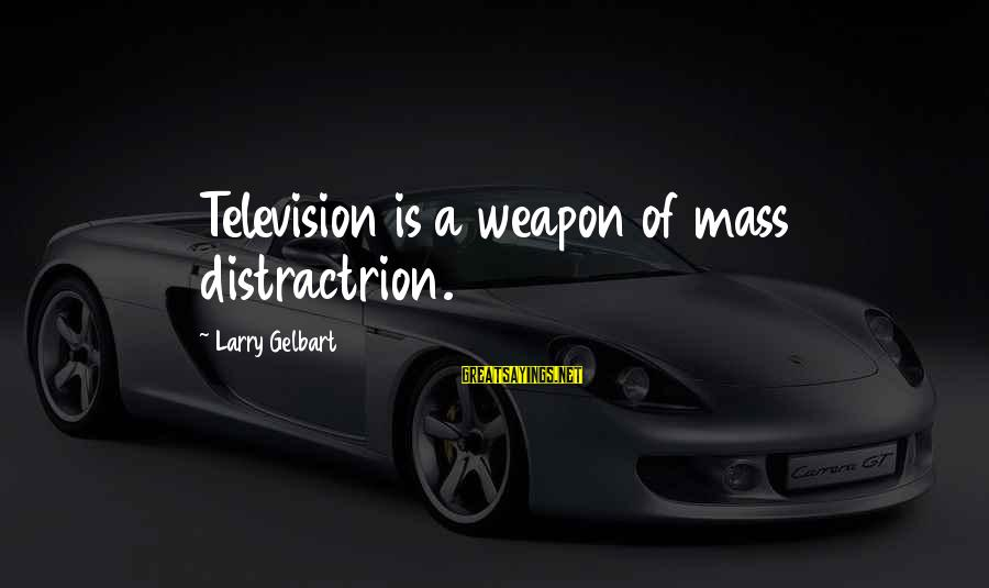 Funny Weapons Sayings By Larry Gelbart: Television is a weapon of mass distractrion.