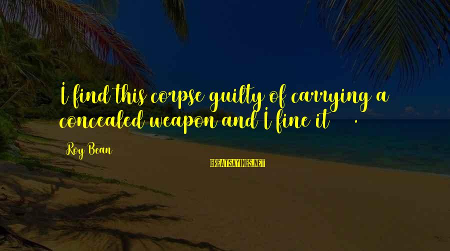 Funny Weapons Sayings By Roy Bean: I find this corpse guilty of carrying a concealed weapon and I fine it $40.