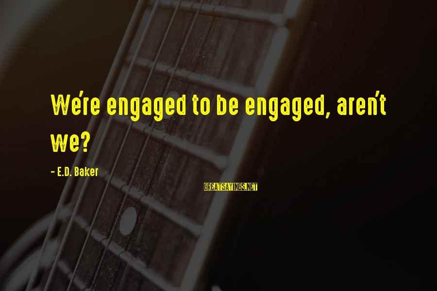 Funny We're Engaged Sayings By E.D. Baker: We're engaged to be engaged, aren't we?