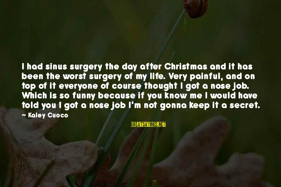 Funny Worst Day Ever Sayings By Kaley Cuoco: I had sinus surgery the day after Christmas and it has been the worst surgery