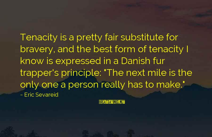 Fur Trapper Sayings By Eric Sevareid: Tenacity is a pretty fair substitute for bravery, and the best form of tenacity I