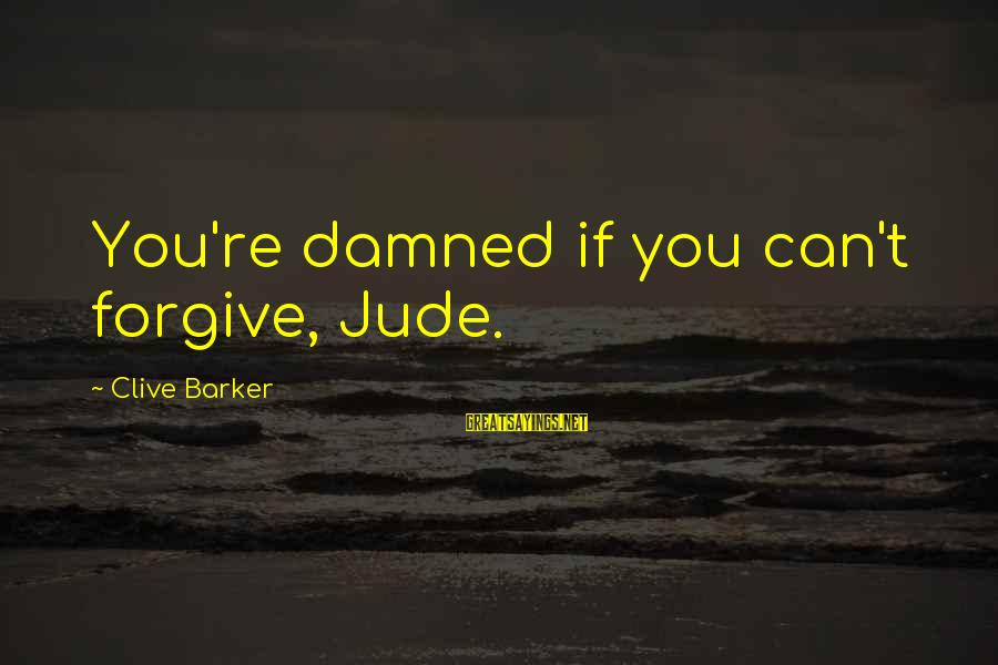 Furie Sayings By Clive Barker: You're damned if you can't forgive, Jude.