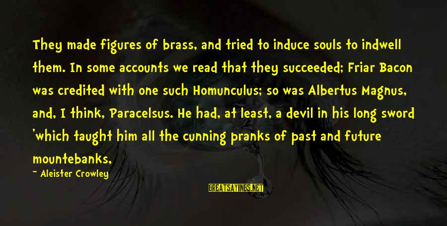 Furth Sayings By Aleister Crowley: They made figures of brass, and tried to induce souls to indwell them. In some