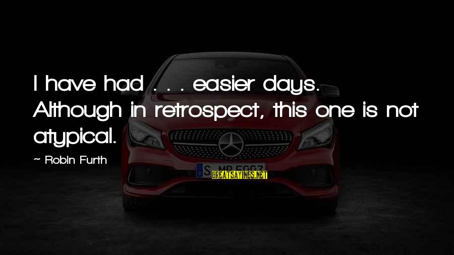 Furth Sayings By Robin Furth: I have had . . . easier days. Although in retrospect, this one is not
