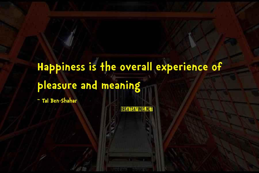 Furth Sayings By Tal Ben-Shahar: Happiness is the overall experience of pleasure and meaning