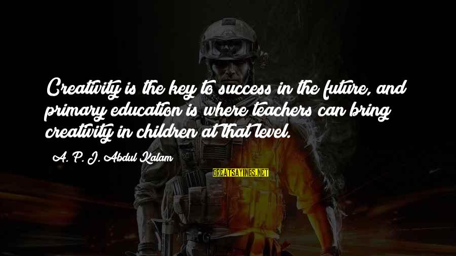 Future And Education Sayings By A. P. J. Abdul Kalam: Creativity is the key to success in the future, and primary education is where teachers