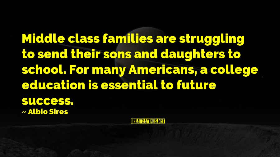 Future And Education Sayings By Albio Sires: Middle class families are struggling to send their sons and daughters to school. For many