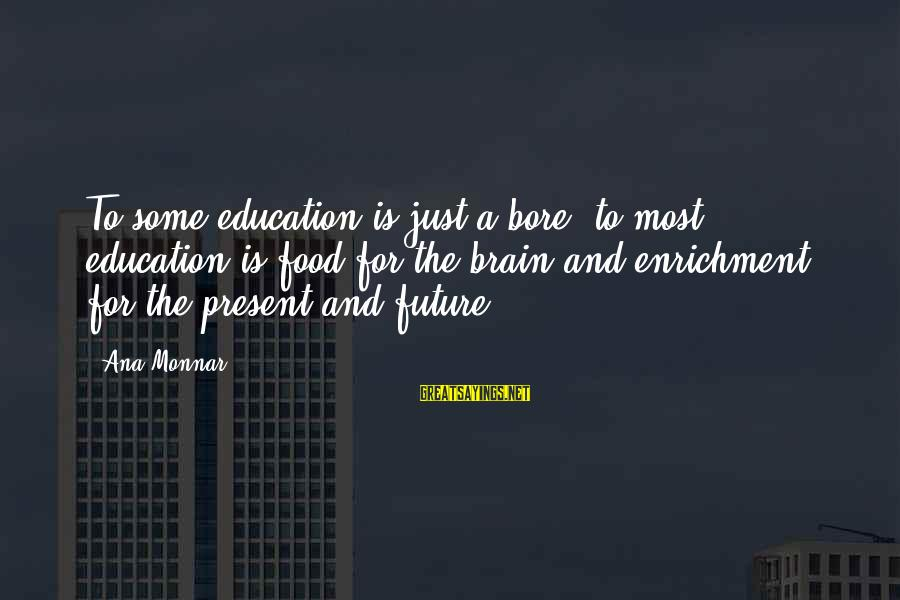 Future And Education Sayings By Ana Monnar: To some education is just a bore; to most education is food for the brain