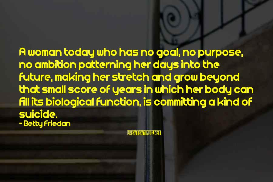 Future And Education Sayings By Betty Friedan: A woman today who has no goal, no purpose, no ambition patterning her days into