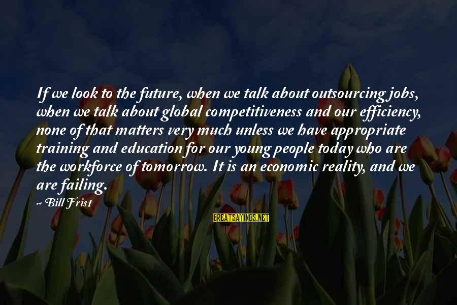 Future And Education Sayings By Bill Frist: If we look to the future, when we talk about outsourcing jobs, when we talk