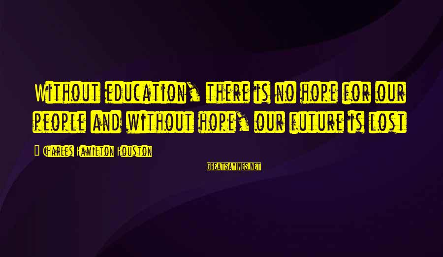 Future And Education Sayings By Charles Hamilton Houston: Without education, there is no hope for our people and without hope, our future is