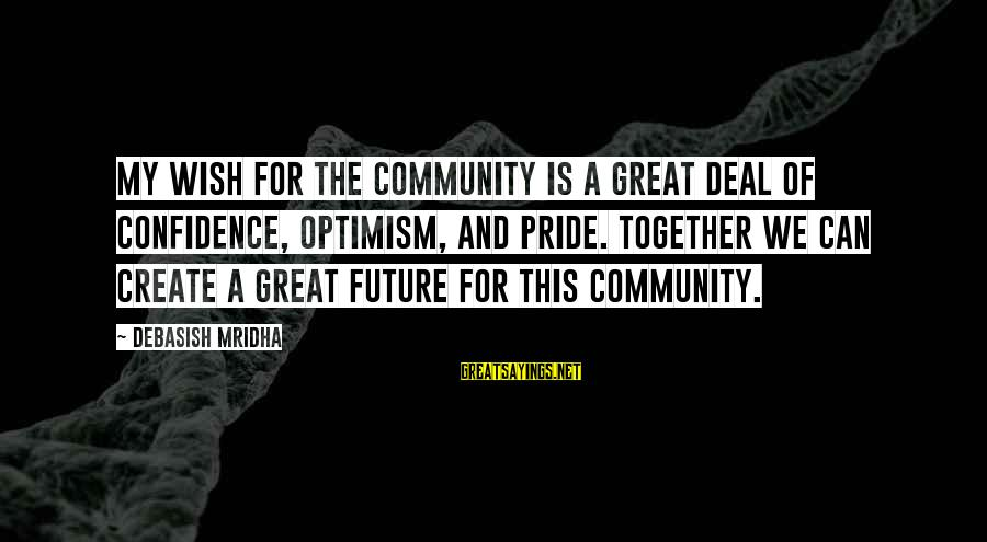 Future And Education Sayings By Debasish Mridha: My wish for the community is a great deal of confidence, optimism, and pride. Together