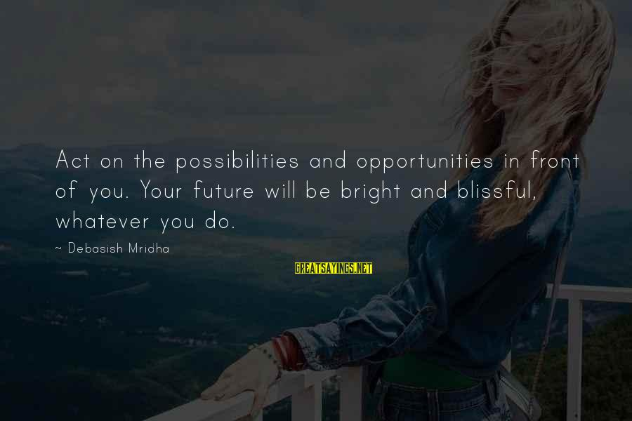 Future And Education Sayings By Debasish Mridha: Act on the possibilities and opportunities in front of you. Your future will be bright
