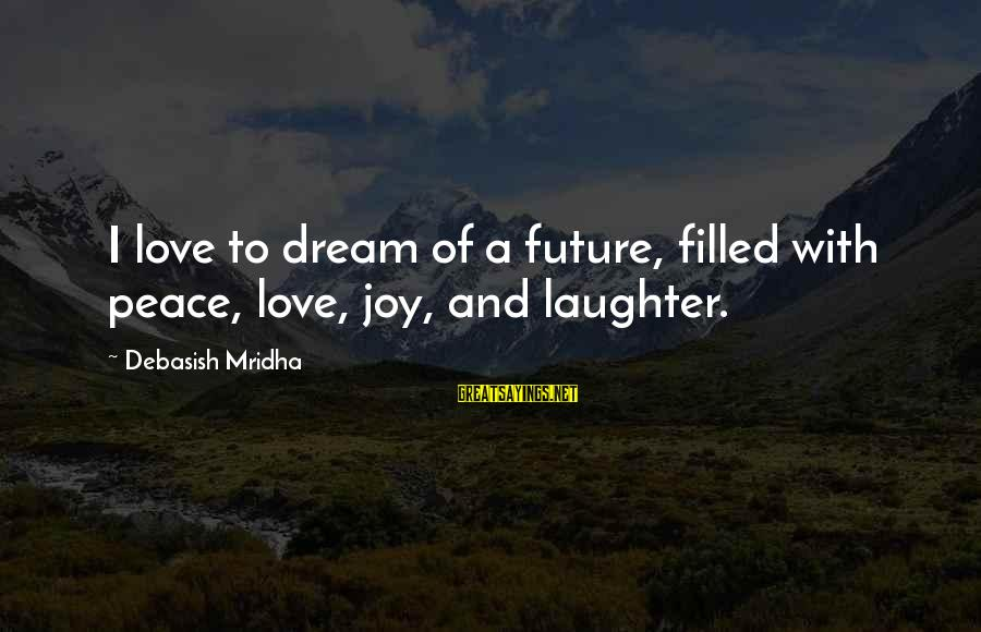 Future And Education Sayings By Debasish Mridha: I love to dream of a future, filled with peace, love, joy, and laughter.
