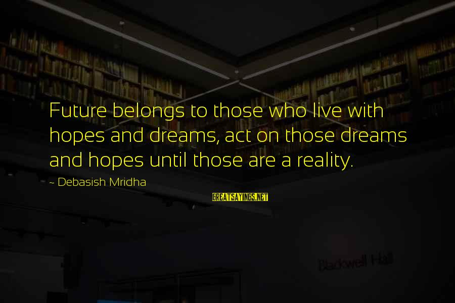 Future And Education Sayings By Debasish Mridha: Future belongs to those who live with hopes and dreams, act on those dreams and