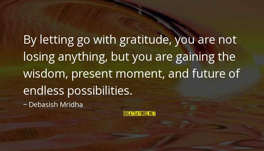 Future And Education Sayings By Debasish Mridha: By letting go with gratitude, you are not losing anything, but you are gaining the