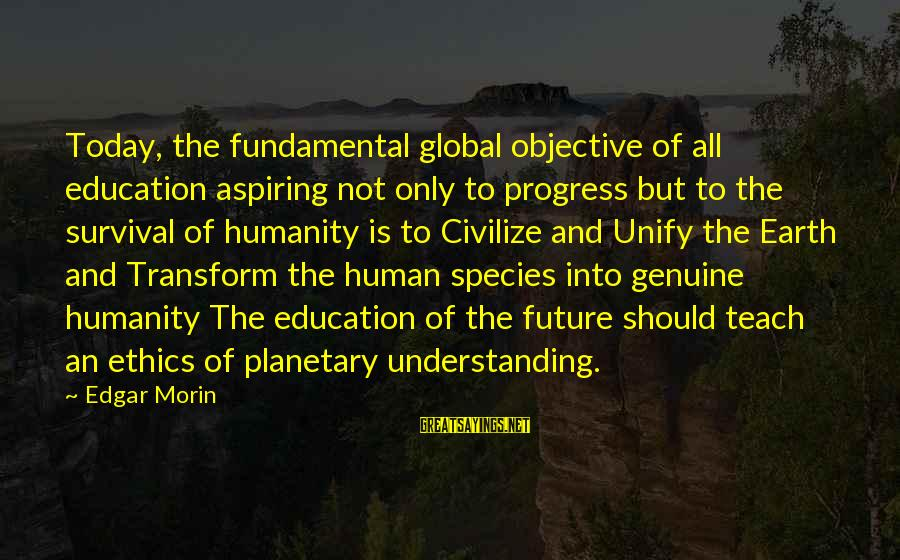 Future And Education Sayings By Edgar Morin: Today, the fundamental global objective of all education aspiring not only to progress but to