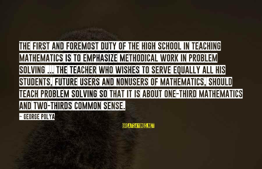 Future And Education Sayings By George Polya: The first and foremost duty of the high school in teaching mathematics is to emphasize