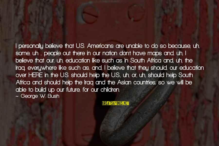 Future And Education Sayings By George W. Bush: I personally believe that U.S. Americans are unable to do so because, uh, some, uh