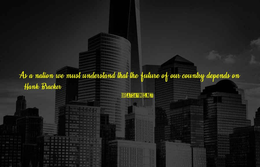 Future And Education Sayings By Hank Bracker: As a nation we must understand that the future of our country depends on education.