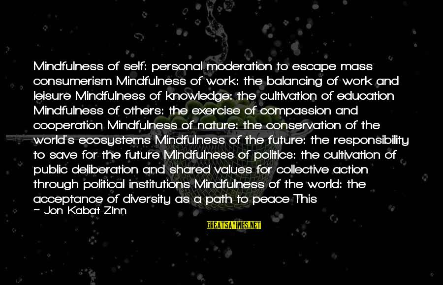 Future And Education Sayings By Jon Kabat-Zinn: Mindfulness of self: personal moderation to escape mass consumerism Mindfulness of work: the balancing of
