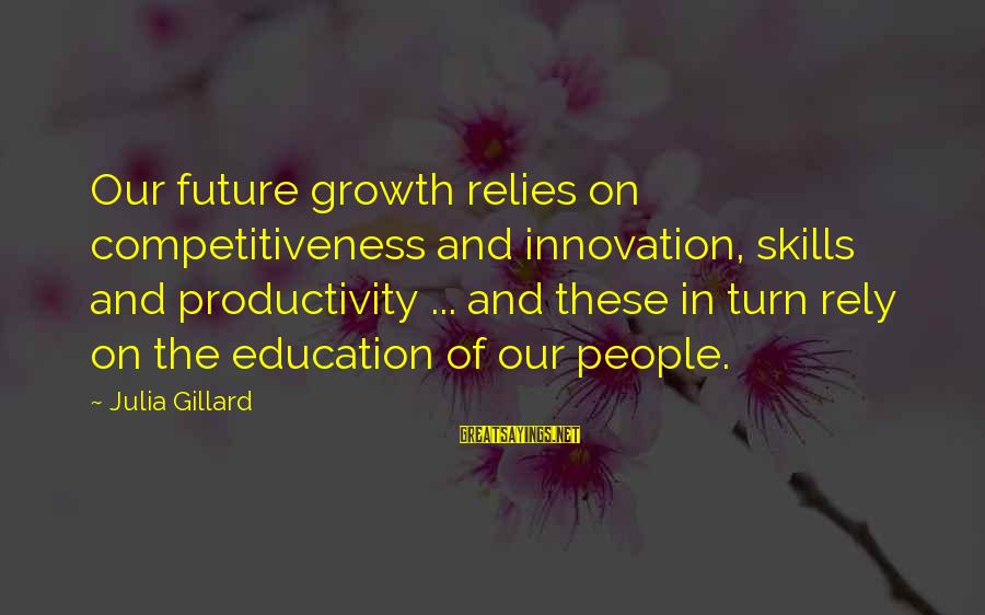 Future And Education Sayings By Julia Gillard: Our future growth relies on competitiveness and innovation, skills and productivity ... and these in