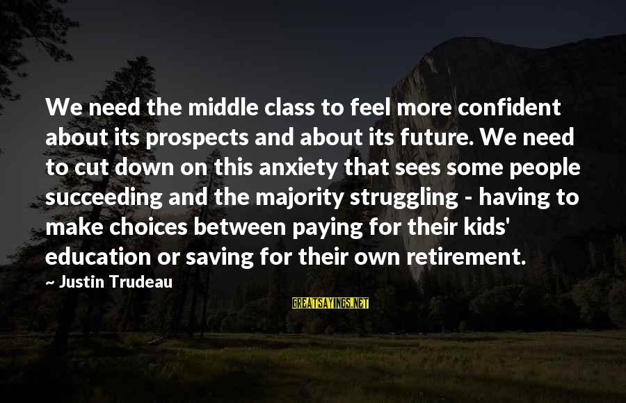 Future And Education Sayings By Justin Trudeau: We need the middle class to feel more confident about its prospects and about its