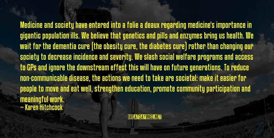 Future And Education Sayings By Karen Hitchcock: Medicine and society have entered into a folie a deaux regarding medicine's importance in gigantic