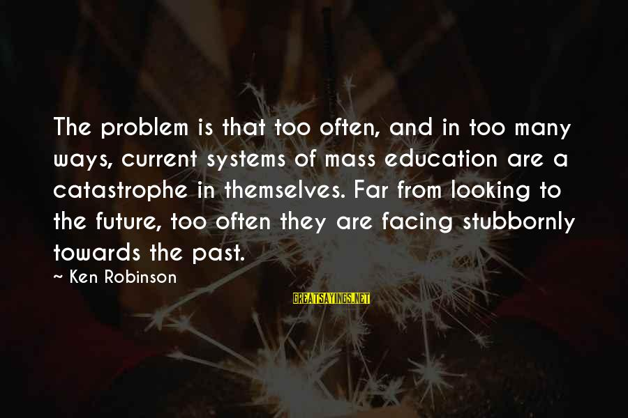 Future And Education Sayings By Ken Robinson: The problem is that too often, and in too many ways, current systems of mass