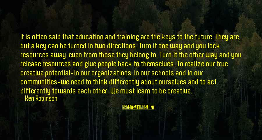 Future And Education Sayings By Ken Robinson: It is often said that education and training are the keys to the future. They