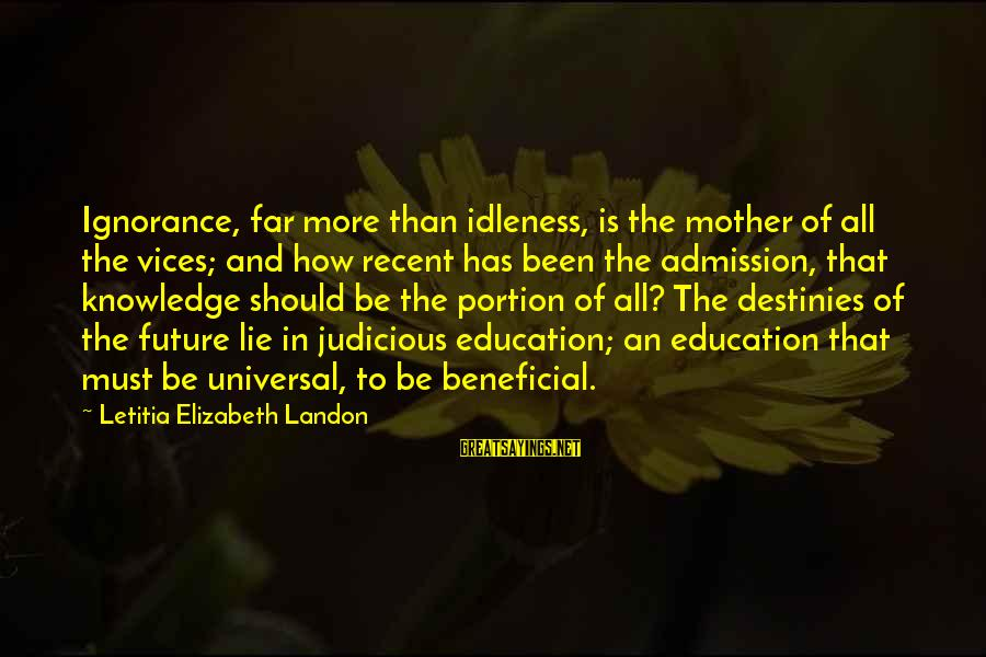 Future And Education Sayings By Letitia Elizabeth Landon: Ignorance, far more than idleness, is the mother of all the vices; and how recent