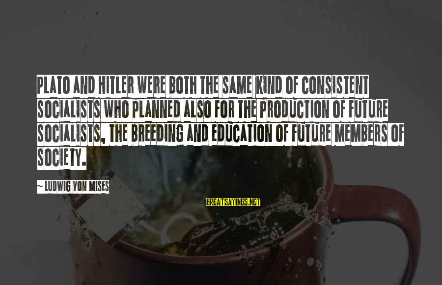 Future And Education Sayings By Ludwig Von Mises: Plato and Hitler were both the same kind of consistent socialists who planned also for