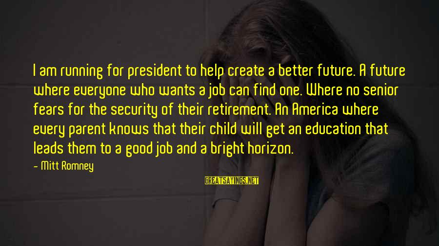 Future And Education Sayings By Mitt Romney: I am running for president to help create a better future. A future where everyone