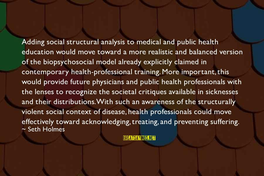 Future And Education Sayings By Seth Holmes: Adding social structural analysis to medical and public health education would move toward a more