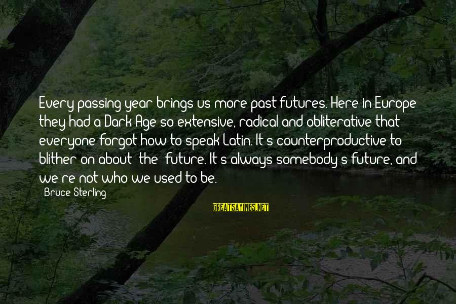 Future Brings Sayings By Bruce Sterling: Every passing year brings us more past futures. Here in Europe they had a Dark