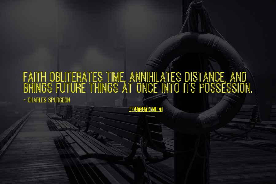 Future Brings Sayings By Charles Spurgeon: Faith obliterates time, annihilates distance, and brings future things at once into its possession.