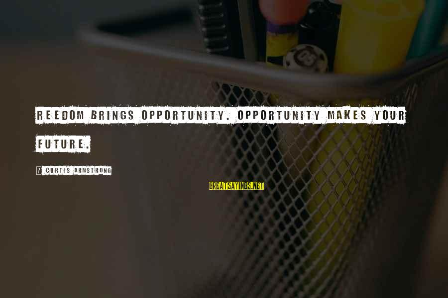 Future Brings Sayings By Curtis Armstrong: Reedom brings opportunity. Opportunity makes your future.