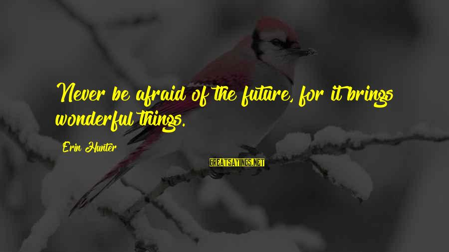 Future Brings Sayings By Erin Hunter: Never be afraid of the future, for it brings wonderful things.
