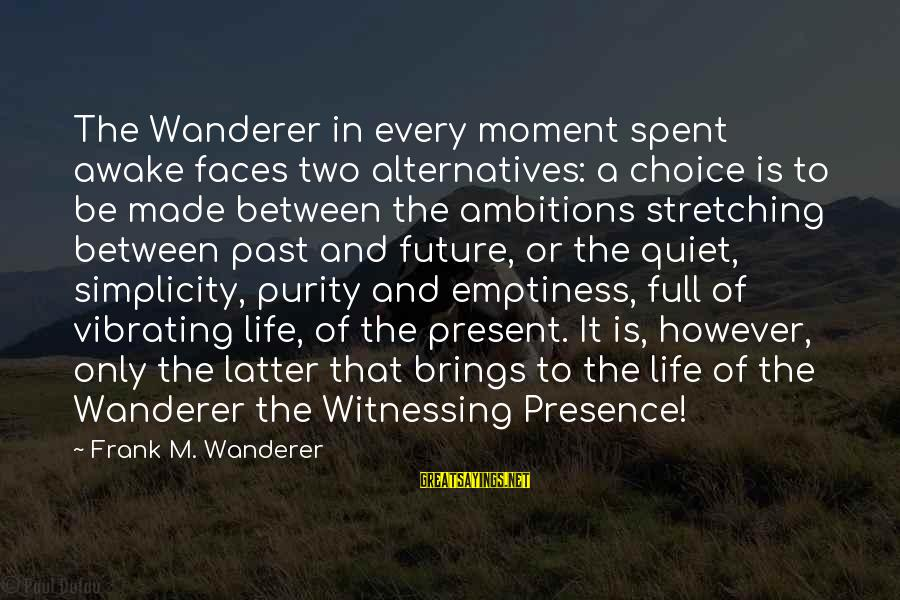 Future Brings Sayings By Frank M. Wanderer: The Wanderer in every moment spent awake faces two alternatives: a choice is to be