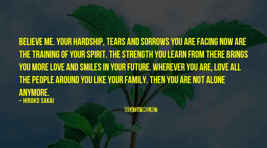 Future Brings Sayings By Hiroko Sakai: Believe me. Your hardship, tears and sorrows you are facing now are the training of