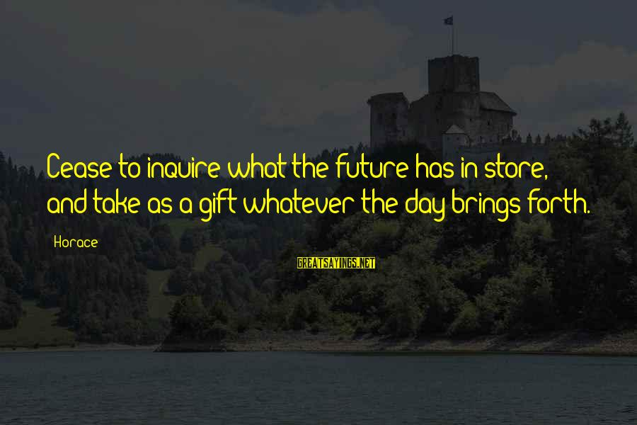 Future Brings Sayings By Horace: Cease to inquire what the future has in store, and take as a gift whatever